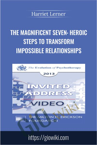 The Magnificent Seven: Heroic Steps to Transform Impossible Relationships - Harriet Lerner