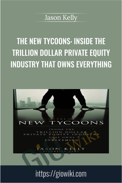 The New Tycoons: Inside the Trillion Dollar Private Equity Industry That Owns Everything - Jason Kelly
