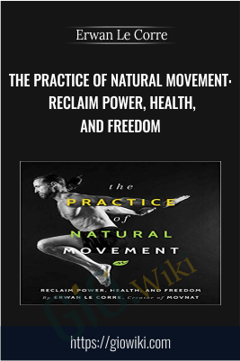 The Practice of Natural Movement: Reclaim Power, Health, and Freedom - Erwan Le Corre