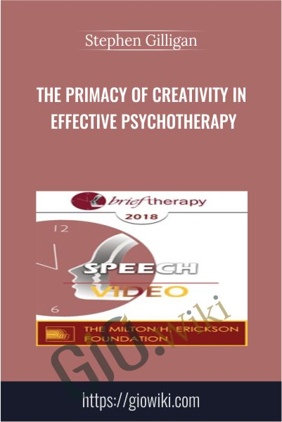 The Primacy of Creativity in Effective Psychotherapy - Stephen Gilligan