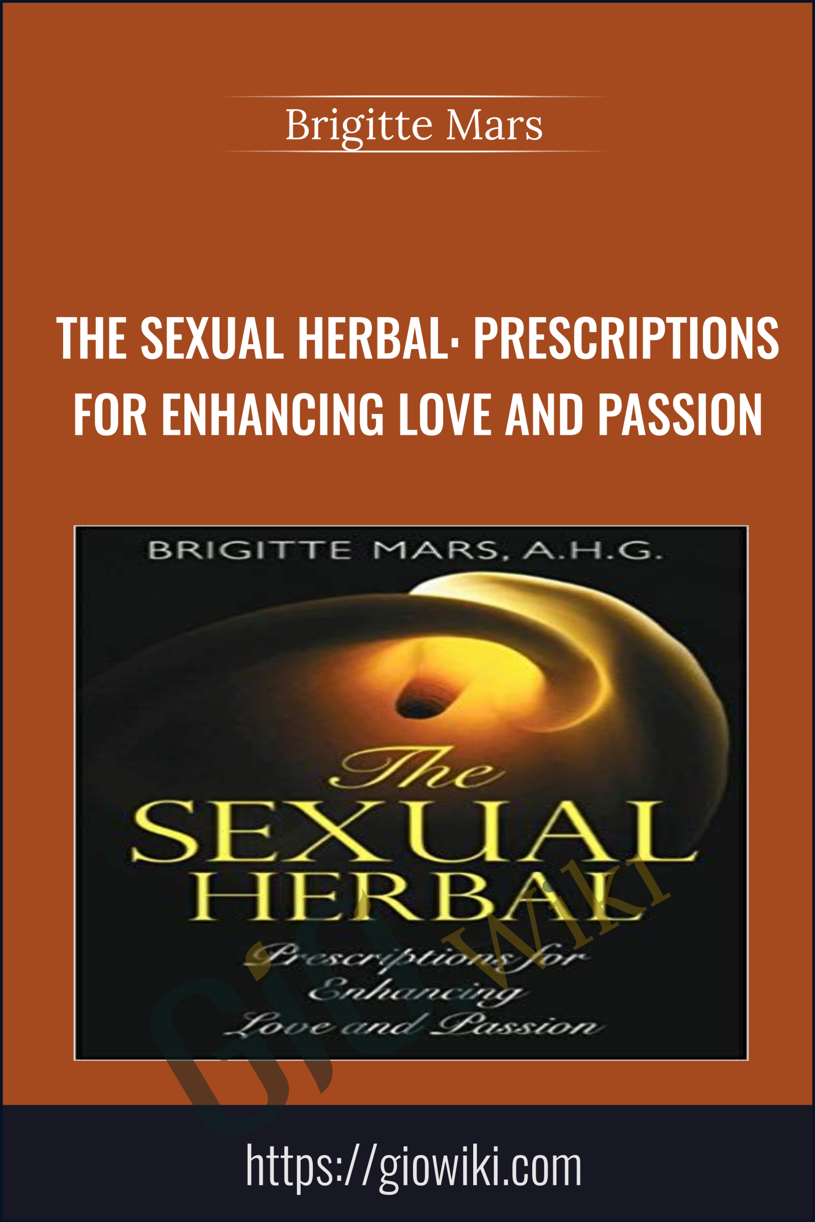 The Sexual Herbal: Prescriptions for Enhancing Love and Passion - Brigitte Mars