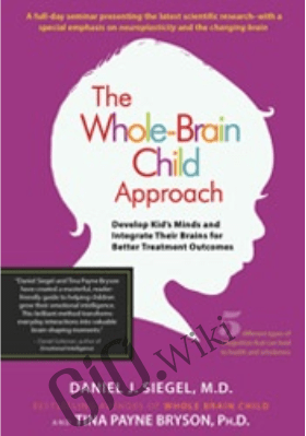 The Whole-Brain Child Approach: Develop Kids' Minds and Integrate Their Brains for Better Outcomes - Daniel J. Siegel , Tina Payne Bryson
