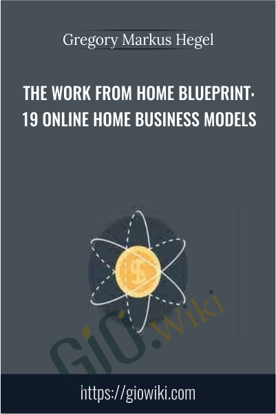 The Work From Home Blueprint: 19 Online Home Business Models - Gregory Markus Hegel