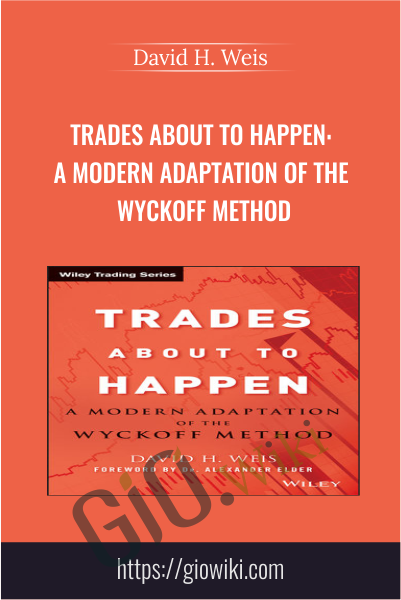 Trades About to Happen: A Modern Adaptation of the Wyckoff Method - David H. Weis