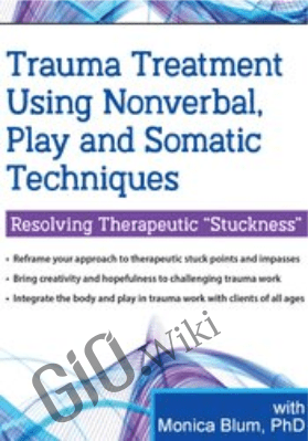 "Trauma Treatment Using Nonverbal, Play and Somatic Techniques: Resolving Therapeutic ""Stuckness"" - Monica Blum"
