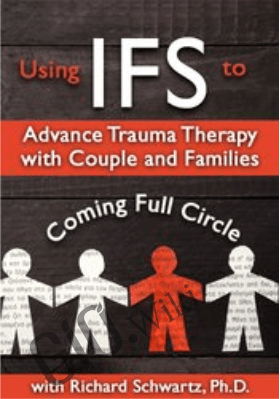 Using IFS to Advance Trauma Therapy with Couples and Families: Coming Full Circle - Richard C. Schwartz