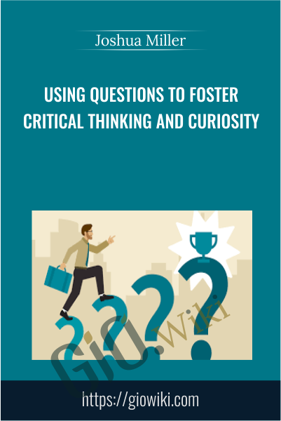 Using Questions to Foster Critical Thinking and Curiosity - Joshua Miller