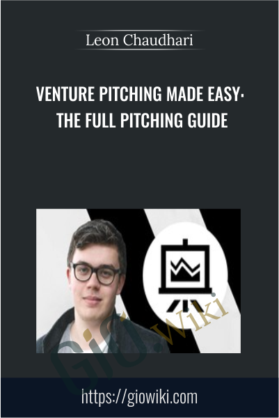 Venture Pitching Made Easy: The Full Pitching Guide - Leon Chaudhari