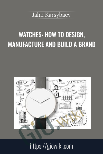 Watches: How to Design, Manufacture and Build a Brand - Jahn Karsybaev