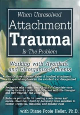 When Unresolved Attachment Trauma Is the Problem: Working with Avoidant and Disorganized Clients - Diane Poole Heller