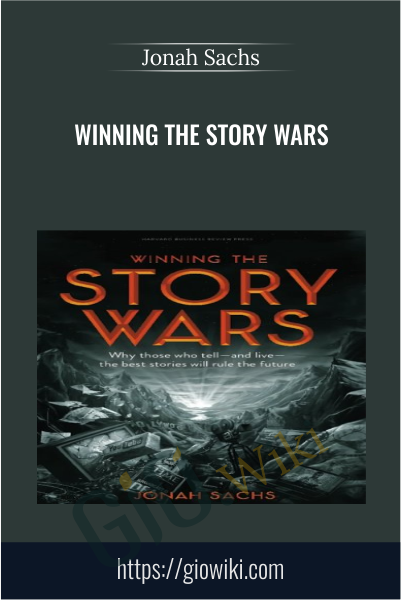 Winning the Story Wars: Why Those Who Tell (and Live) the Best Stories Will Rule the Future - Jonah Sachs