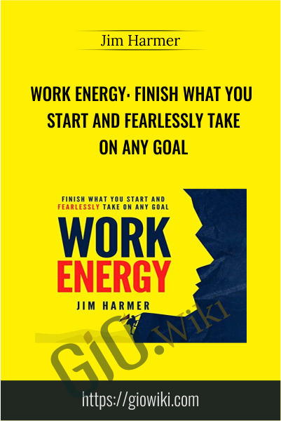 Work Energy: Finish What You Start and Fearlessly Take on Any Goal - Jim Harmer