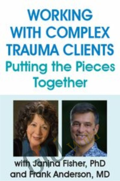 Working with Complex Trauma Clients: Putting the Pieces Together - Janina Fisher & Frank Anderson