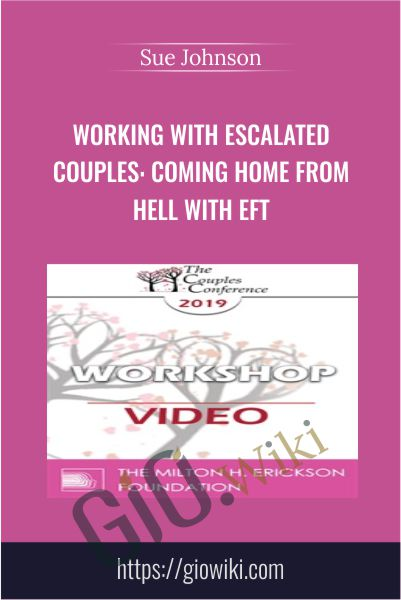 Working with Escalated Couples: Coming Home from Hell with EFT - Sue Johnson