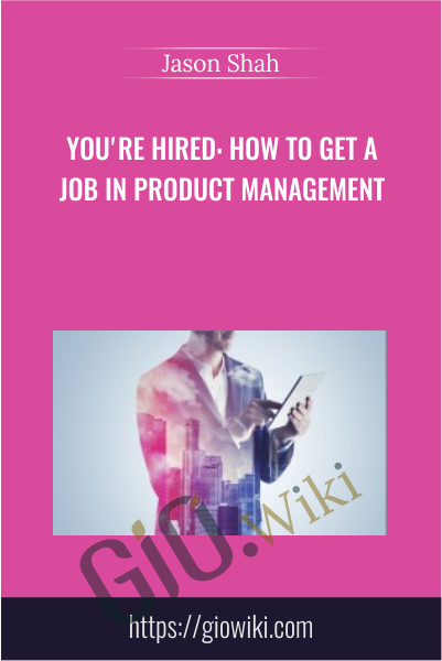 You're Hired: How to Get a Job in Product Management - Jason Shah