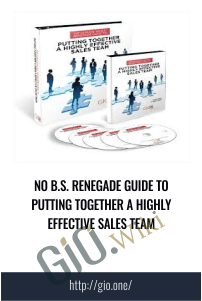 No B.S. Renegade Guide To Putting Together A Highly Effective Sales Team - GKIC