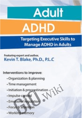 Adult ADHD: Targeting Executive Skills to Manage ADHD in Adults - Kevin Blake