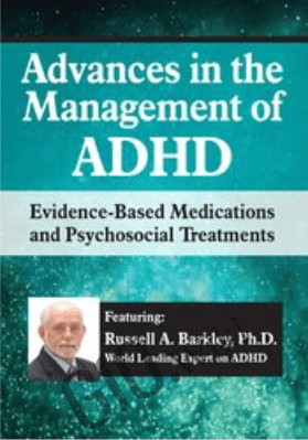 Advances in the Management of ADHD: Evidence-Based Medications and Psychosocial Treatments - Russell A. Barkley