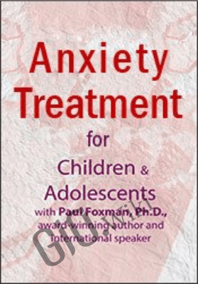 Anxiety Treatment for Children & Adolescents – An Intensive Online Course - Elizabeth DuPont Spencer , Kimberly Morrow & Paul Foxman