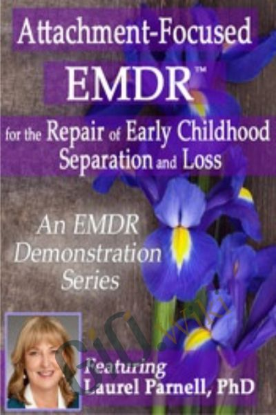 Attachment-Focused EMDR for the Repair of Early Childhood Separation and Loss - Laurel Parnell