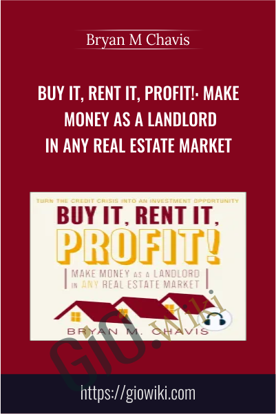 Buy It, Rent It, Profit!: Make Money As a Landlord in Any Real Estate Market - Bryan M. Chavis