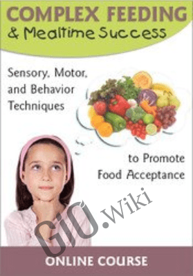 Complex Feeding & Mealtime Success Sensory, Motor, and Behavior Techniques to Promote Food Acceptance