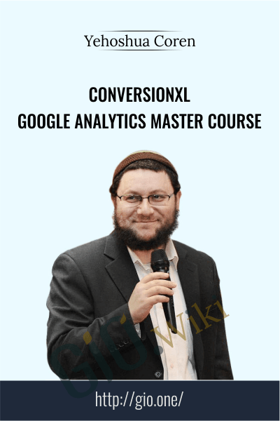 Conversionxl - Google Analytics Master Course - Yehoshua Coren