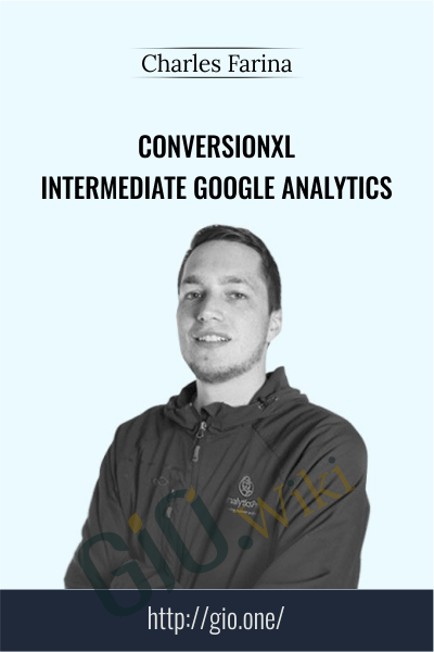 Conversionxl - Intermediate Google Analytics - Charles Farina