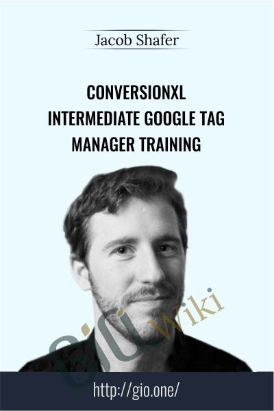 Conversionxl - Intermediate Google Tag Manager Training - Jacob Shafer