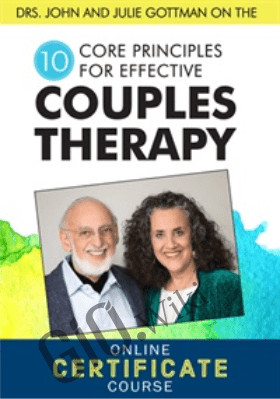 Drs. John and Julie Gottman on the 10 Core Principles for Effective Couples Therapy: An Online Certificate Course - Dave Penner ,  John M. Gottman & Julie Schwartz Gottman