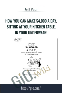 How You Can Make $4,000 A Day, Sitting At Your Kitchen Table, In Your Underwear! – Jeff Paul