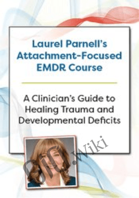Laurel Parnell's Attachment-Focused EMDR Course: A clinician's guide to healing trauma and developmental deficits - Laurel Parnell