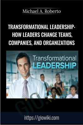 Transformational Leadership: How Leaders Change Teams, Companies, and Organizations - Michael A. Roberto