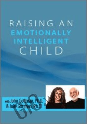 Raising an Emotionally Intelligent Child with John Gottman, Ph.D. & Julie Schwartz Gottman, Ph.D. - John M. Gottman &  Julie Schwartz Gottman