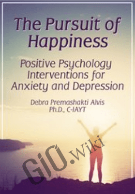 The Pursuit of Happiness: Positive Psychology Interventions for Anxiety and Depression - Debra Premashakti Alvis