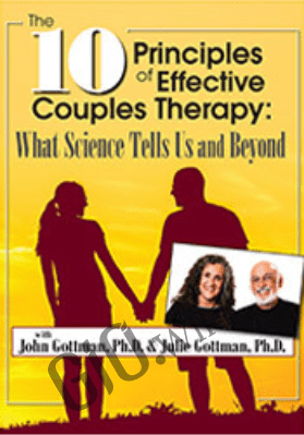 The 10 Principles of Effective Couples Therapy: What Science Tells Us and Beyond with Julie Schwartz Gottman, Ph.D. and John Gottman, Ph.D. - John M. Gottman &  Julie Schwartz Gottman