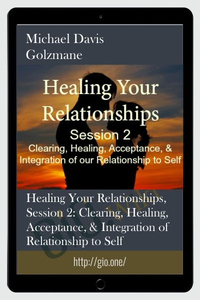 Healing Your Relationships, Session 2: Clearing, Healing, Acceptance, & Integration of Relationship to Self