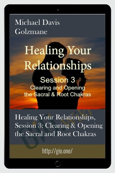 Healing Your Relationships, Session 3: Clearing & Opening the Sacral and Root Chakras
