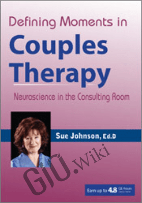 Defining Moments in Couples Therapy: Neuroscience in the Consulting Room - Susan Johnson &  James Coan